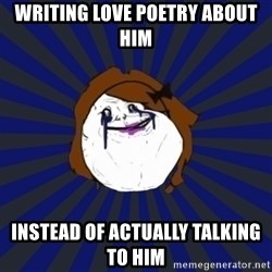 Forever Alone Girl - writing love poetry about him instead of actually talking to him