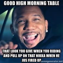 Black Guy From Friday - Good High morning Table that look you give when you riding and pull up on that nikka when he jus fired up