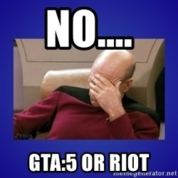 Picard facepalm  - NO.... GTA:5 or RIOT