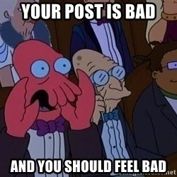 Zoidberg12312341234 - Your post is bad And you should feel bad