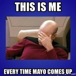 Picard facepalm  - This is me Every time mayo comes up