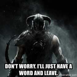 Scumbag Dovahkiin -  Don't worry. I'll just have a word and leave.