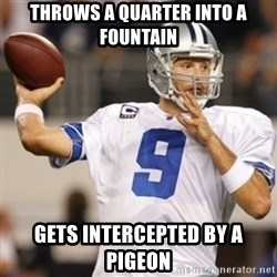 Tonyromo - Throws a quarter into a fountain Gets intercepted by a pigeon