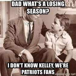 Racist Father - Dad what's a losing season? I don't know Kelley, we're Patriots fans