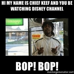 Chief Keef - hi my name is chief keef and you be watching disney channel  Bop! Bop!