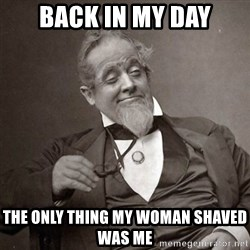 1889 [10] guy - back in my day the only thing my woman shaved was me