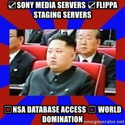 kim jong un - ☑Sony Media Servers ☑Flippa staging servers ☐NSA database access ☐ World Domination
