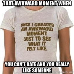 That Awkward Moment When - That awkward moment when  You can't date and you really like someone
