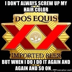 Dos Equis - i don't always screw up my  hair color but when i do i do it again and again and so on  ....