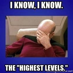 "Picard facepalm  - I know, I know. The ""Highest Levels."""