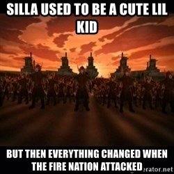 until the fire nation attacked. - Silla used to be a cute lil kid but then everything changed when the fire nation attacked