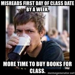 Bad student - Misreads first day of class date by a week. More time to buy books for class.