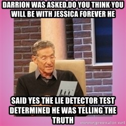 MAURY PV - DARRION WAS ASKED,DO YOU THINK YOU WILL BE WITH JESSICA FOREVER HE  said yes The LIE DETECTOR TEST DETERMINED HE WAS TELLING THE TRUTH