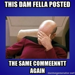 Picard facepalm  - This Dam fella posted  the same commeenntt again