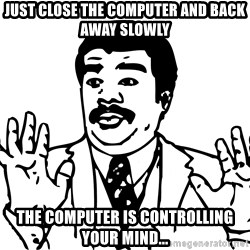 Woah watch out we got a badass over here - just close the computer and back away slowly the computer is controlling your mind...