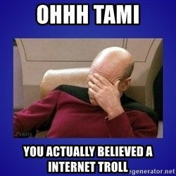 Picard facepalm  - ohhh tami you actually believed a internet troll
