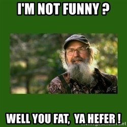 Si Robertson - I'm not funny ? well you fat,  ya hefer !