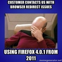 Picard facepalm  - Customer contacts us with browser redirect issues using Firefox 4.0.1 from 2011