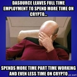 Picard facepalm  - Dasource leaves full time employment to spend more time on Crypto... spends more time part time working and even less time on Crypto