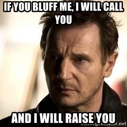 Liam Neeson meme - if you bluff me, i will call you and i will raise you