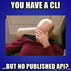 Picard facepalm  - You have a CLI ...but no published API?