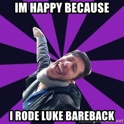 Overtly Homosexual Dan - im happy because i rode luke bareback
