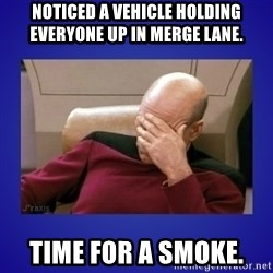 Picard facepalm  - Noticed a vehicle holding everyone up in merge lane.  Time for a smoke.