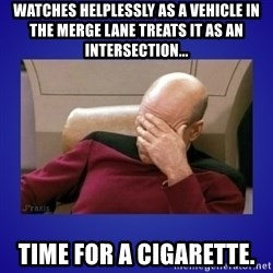 Picard facepalm  - Watches helplessly as a vehicle in the merge lane treats it as an intersection... Time for a cigarette.