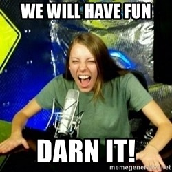 Unfunny/Uninformed Podcast Girl - WE WILL HAVE FUN DARN IT!
