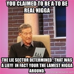 MAURY PV - You claimed to be a to be real nigga  The lie sector determined , THAT WAS A LIE!!!  In fact your the lamest nigga around.