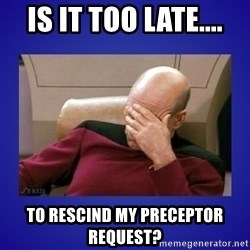 Picard facepalm  - Is it too late.... To rescind my preceptor request?