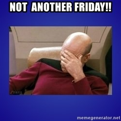 Picard facepalm  - not  another friday!!