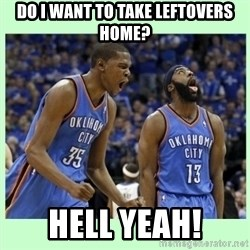 durant harden - Do I want to take leftovers home? HELL YEAH!