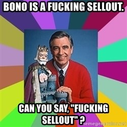 """mr rogers  - Bono is a Fucking Sellout. Can you say, """"Fucking Sellout"""" ?"""