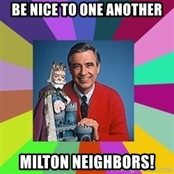 mr rogers  - Be nice to one another Milton Neighbors!