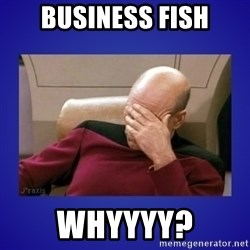 Picard facepalm  - business fish Whyyyy?