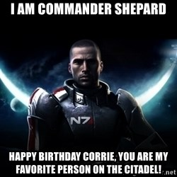 Mass Effect - I am commander Shepard happy birthday Corrie, you are my favorite person on the citadel!
