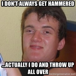 high/drunk guy - I don't always get hammered ...actually I do and throw up all over