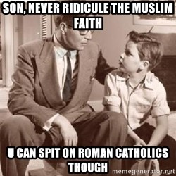 Racist Father - son, never ridicule the muslim faith u can spit on roman catholics though