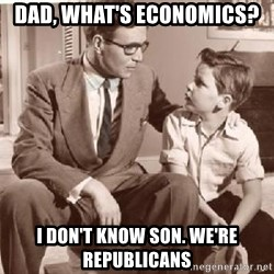 Racist Father - dad, what's economics? I don't know son. we're Republicans