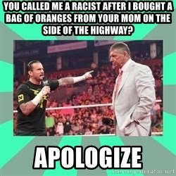 CM Punk Apologize! - You called me a racist after I bought a bag of oranges from your mom on the side of the highway? APOLOGIZE