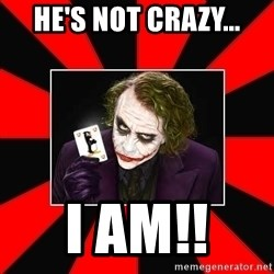 Typical Joker - He's not crazy... I am!!