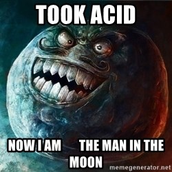 I Lied - took acid NOW I AM       THE MAN IN THE MOON