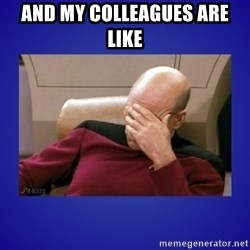 Picard facepalm  - and my colleagues are like