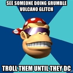 Funkykong - see someone doing grumble volcano glitch troll them until they dc