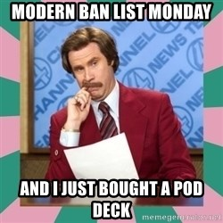 anchorman - Modern Ban List Monday And I just bought a pod deck