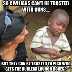 Skeptical african kid  - So civilians can't be trusted with guns.... But they can be trusted to pick who gets the nuclear launch codes?