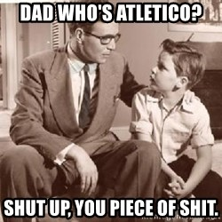 Racist Father - DAD Who's atletico? Shut Up, You Piece of shit.