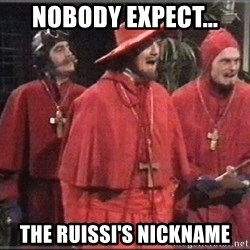spanish inquisition - nobody expect... the Ruissi's nickname