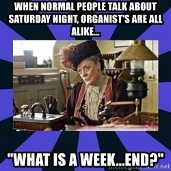 "Maggie Smith being a boss - When normal people talk about Saturday night, Organist's are all alike... ""What is a Week...End?"""